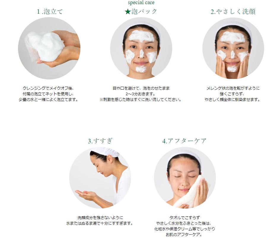 1.泡立て クレンジングでメイクオフ後、付属の泡立てネットを使用し、少量の水とよく泡立てます。special care ☆泡パック 目や口を避けて、泡をのせたまま2~3分おきます。※刺激を感じた時はすぐに洗い流してください。2.やさしく洗顔 メレンゲ状の泡を転がすように強くこすらず、やさしく顔全体に馴染ませます。 3.すすぎ 洗顔成分を残さないように水またはぬるま湯で十分すすぎます。 4.アフターケア タオルでこすらずやさしく水分をふき取った後は、化粧水や保湿クリーム等でしっかりお肌のアフターケア。
